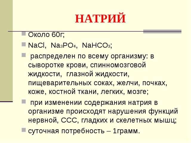 НАТРИЙ Около 60г; NaCl, Na3PO4, NaHCO3; распределен по всему организму: в сыв...