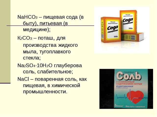 NaHCO3 – пищевая сода (в быту), питьевая (в медицине); К2СО3 – поташ, для пр...