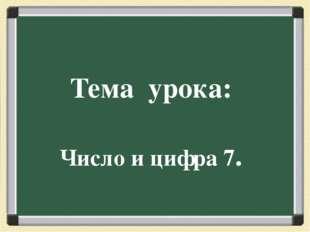 Тема урока: Число и цифра 7.