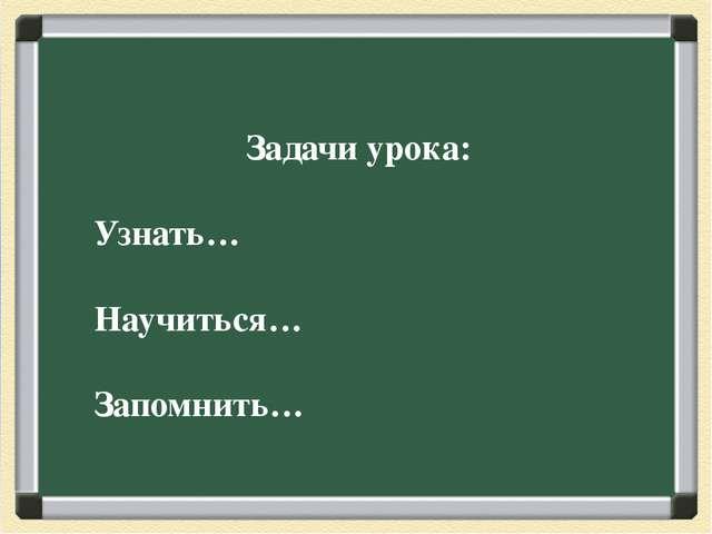 Задачи урока: Узнать… Научиться… Запомнить…