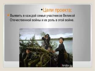 Цели проекта: Выявить в каждой семье участников Великой Отечественной войны и