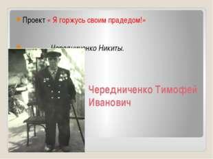 Чередниченко Тимофей Иванович Проект « Я горжусь своим прадедом!» Чередниченк