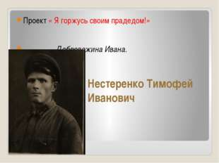 Нестеренко Тимофей Иванович Проект « Я горжусь своим прадедом!» Добролежина И