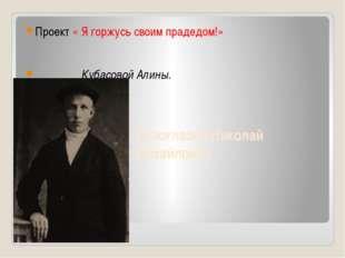 Белоглазов Николай Михайлович Проект « Я горжусь своим прадедом!» Кубасовой А