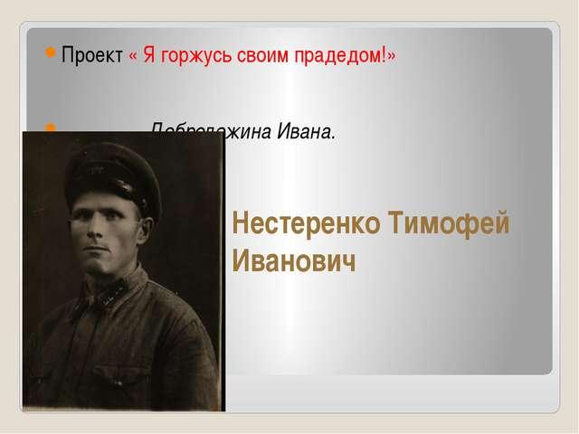 Нестеренко Тимофей Иванович Проект « Я горжусь своим прадедом!» Добролежина И...