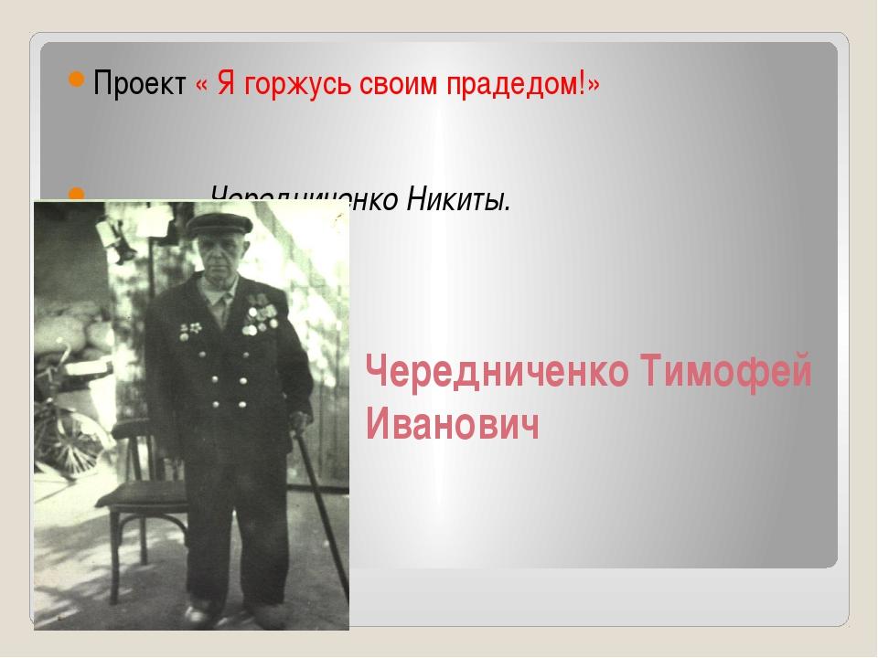 Чередниченко Тимофей Иванович Проект « Я горжусь своим прадедом!» Чередниченк...