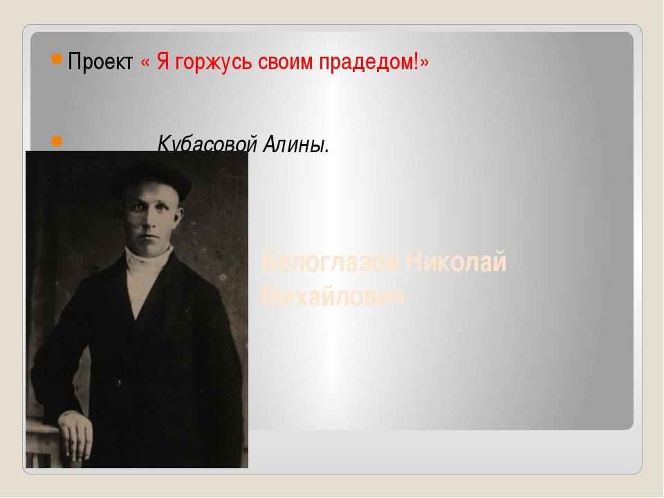 Белоглазов Николай Михайлович Проект « Я горжусь своим прадедом!» Кубасовой А...