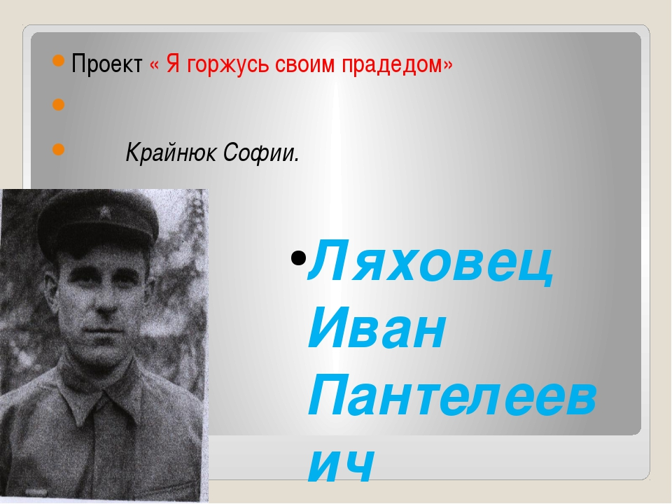 Проект « Я горжусь своим прадедом» Крайнюк Софии. Ляховец Иван Пантелеевич