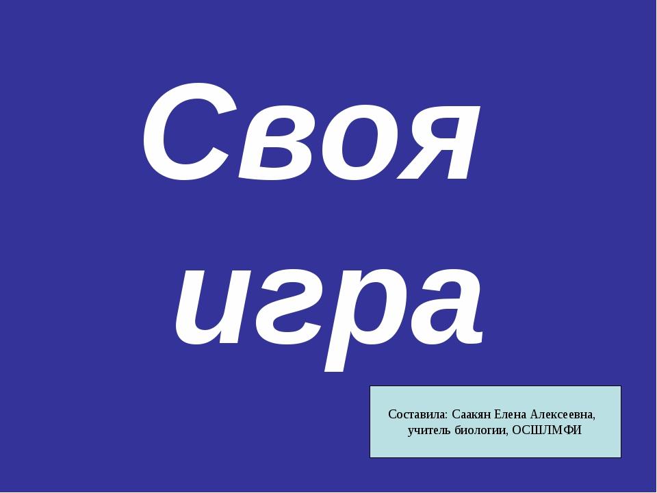Своя игра Составила: Саакян Елена Алексеевна, учитель биологии, ОСШЛМФИ