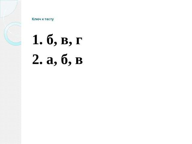 Ключ к тесту 1. б, в, г 2. а, б, в