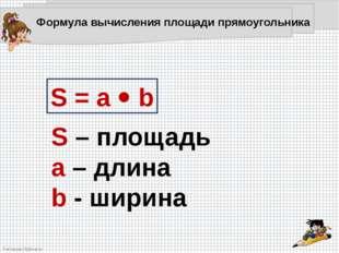 S = a  b S – площадь a – длина b - ширина Формула вычисления площади прямоуг