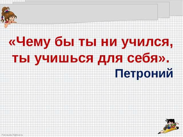 «Чему бы ты ни учился, ты учишься для себя». Петроний FokinaLida.75@mail.ru