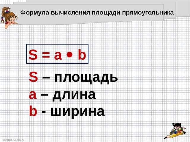 S = a  b S – площадь a – длина b - ширина Формула вычисления площади прямоуг...