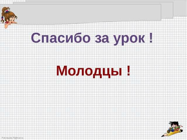 Спасибо за урок ! Молодцы ! FokinaLida.75@mail.ru