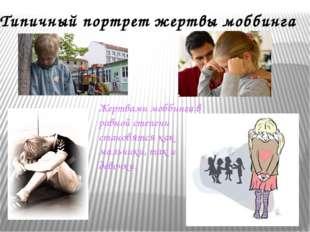 Типичный портрет жертвы моббинга Жертвами моббинга в равной степени становятс