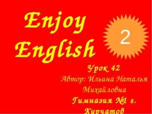 Enjoy English Урок 42 Автор: Ильина Наталья Михайловна Гимназия №1 г. Курчато