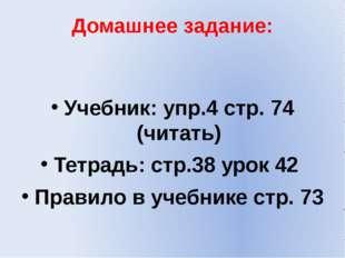 Домашнее задание: Учебник: упр.4 стр. 74 (читать) Тетрадь: стр.38 урок 42 Пра