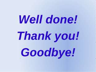 Well done! Thank you! Goodbye!