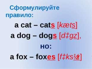 Сформулируйте правило: a cat – cats [kæts] a dog – dogs [dɔgz], но: a fox –