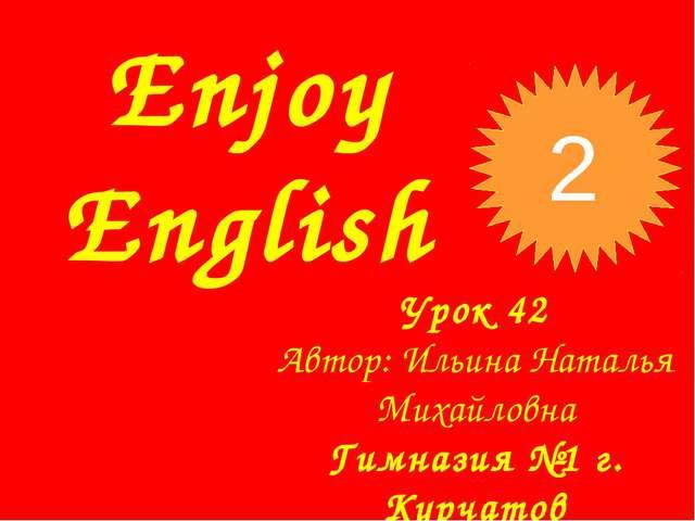 Enjoy English Урок 42 Автор: Ильина Наталья Михайловна Гимназия №1 г. Курчато...