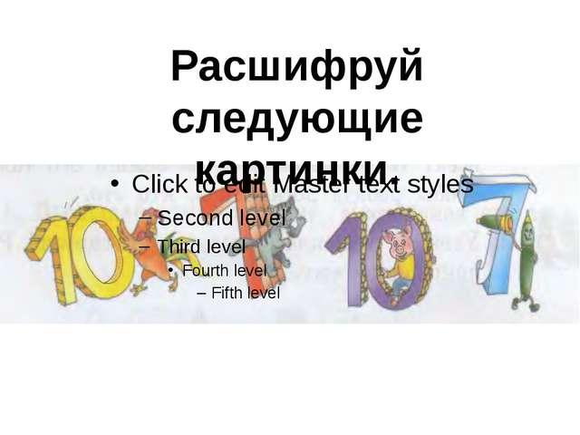 Расшифруй следующие картинки.
