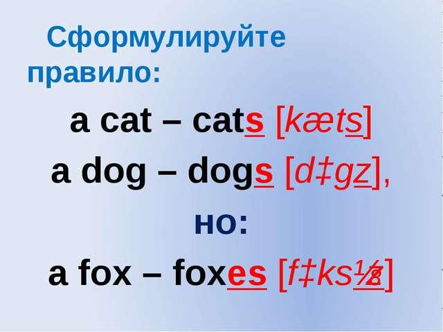 Сформулируйте правило: a cat – cats [kæts] a dog – dogs [dɔgz], но: a fox –...