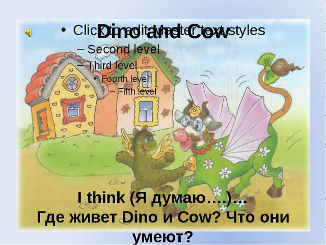 Dino and Cow I think (Я думаю….)… Где живет Dino и Cow? Что они умеют?