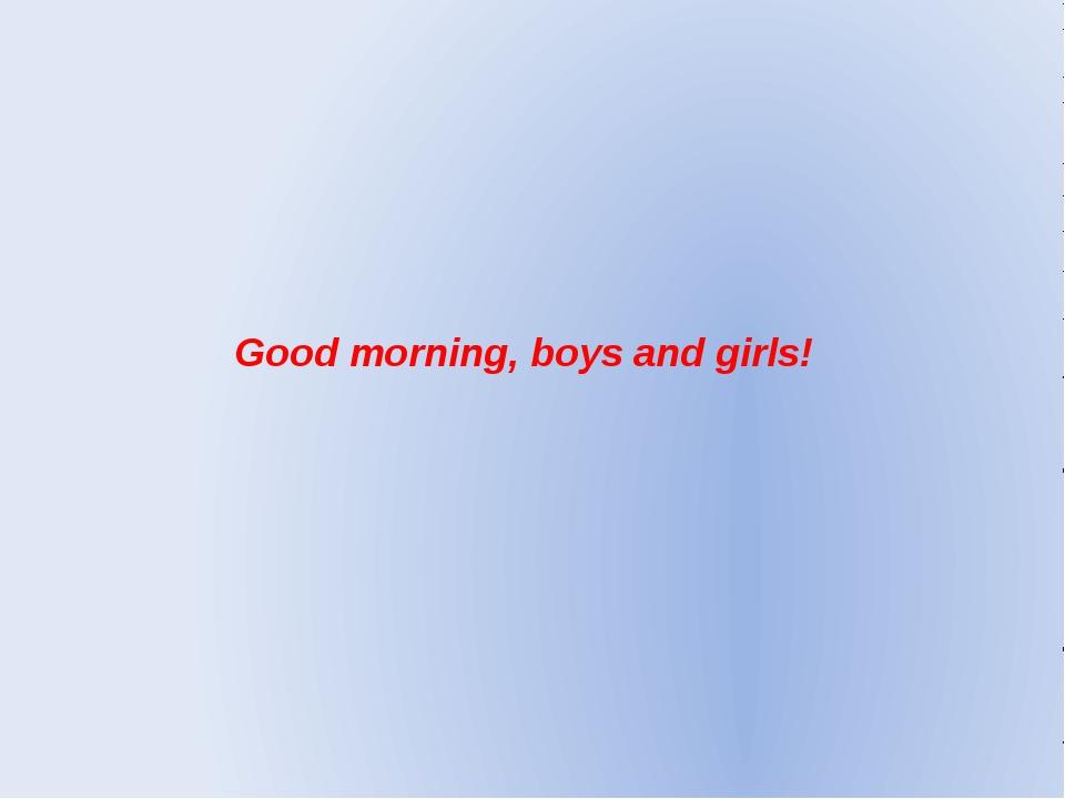 Good morning, boys and girls!