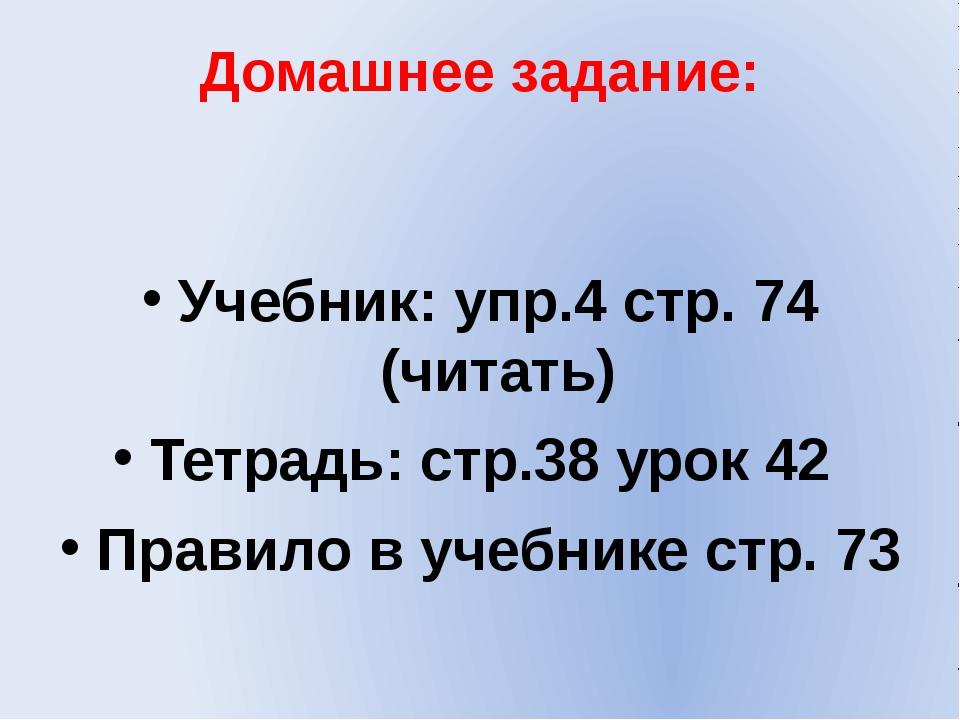 Домашнее задание: Учебник: упр.4 стр. 74 (читать) Тетрадь: стр.38 урок 42 Пра...
