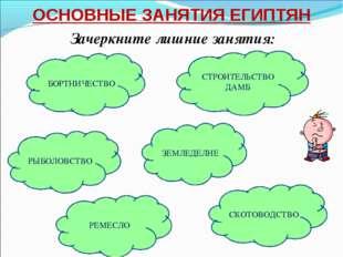 ОСНОВНЫЕ ЗАНЯТИЯ ЕГИПТЯН Зачеркните лишние занятия: БОРТНИЧЕСТВО ЗЕМЛЕДЕЛИЕ С
