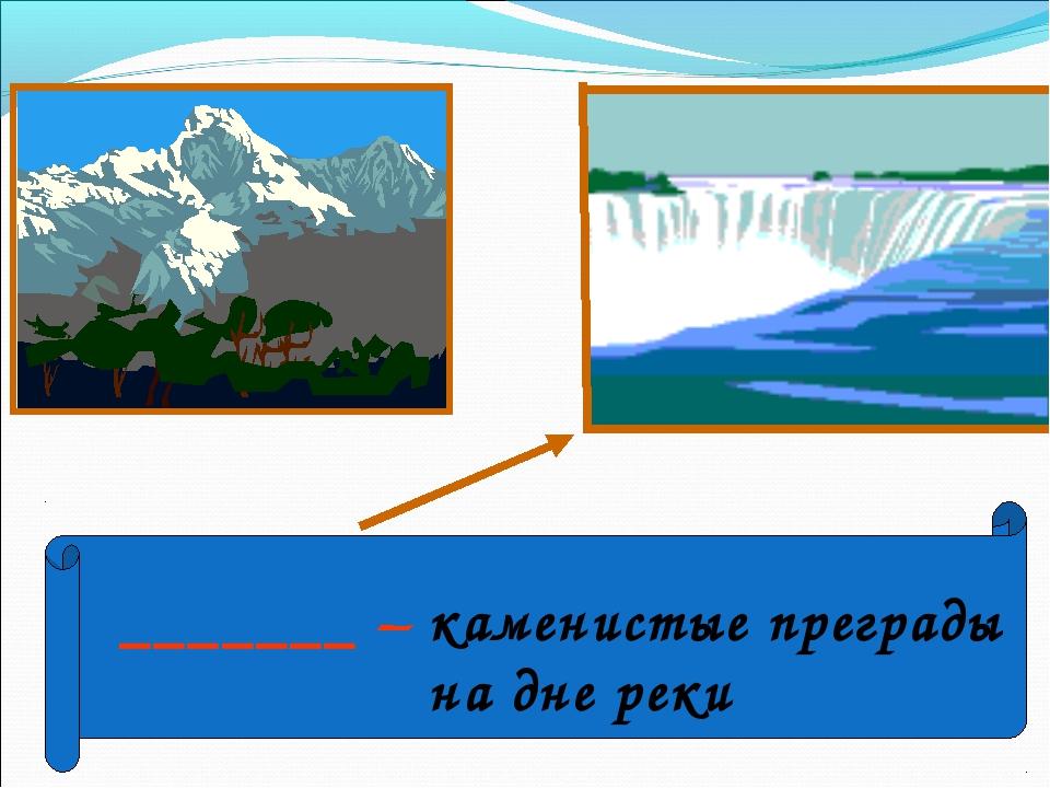 _______ – каменистые преграды на дне реки