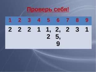 Проверь себя! 1 2 3 4 5 6 7 8 9 2 2 2 1 1,2 2,5,9 2 3 1