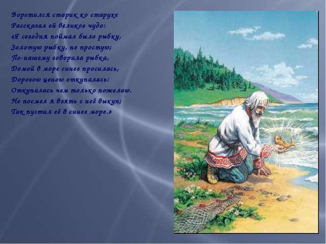 Воротился старик ко старухе Рассказал ей великое чудо: «Я сегодня поймал был...
