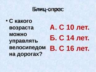 Блиц-опрос С какого возраста можно управлять велосипедом на дорогах? А. С 10