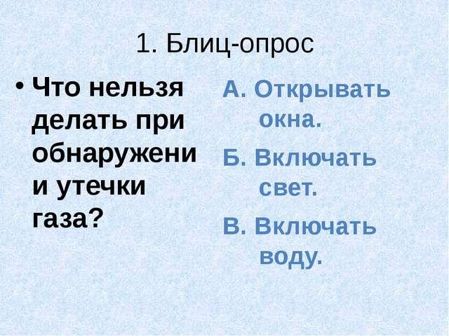 1. Блиц-опрос Что нельзя делать при обнаружении утечки газа? А. Открывать окн...
