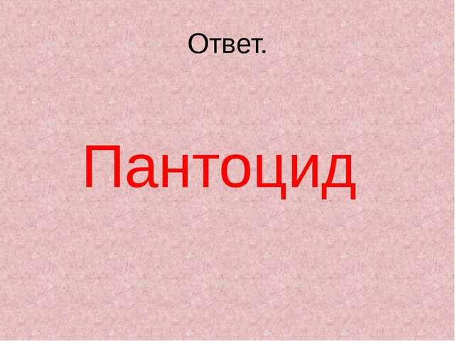 Ответ. Пантоцид