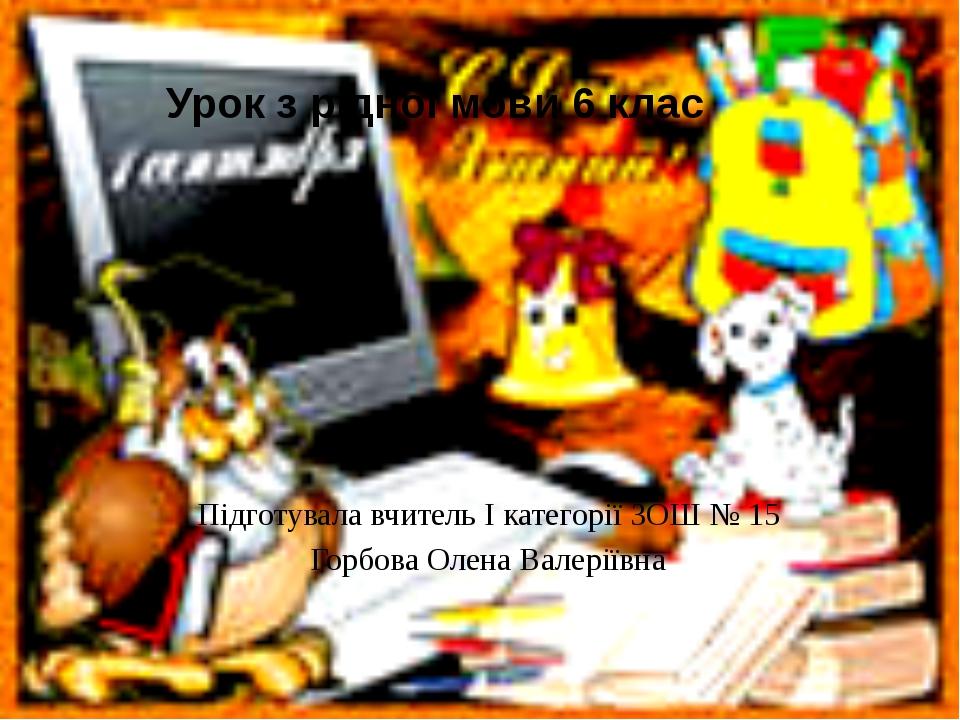 Урок з рідної мови 6 клас Підготувала вчитель І категорії ЗОШ № 15 Горбова О...