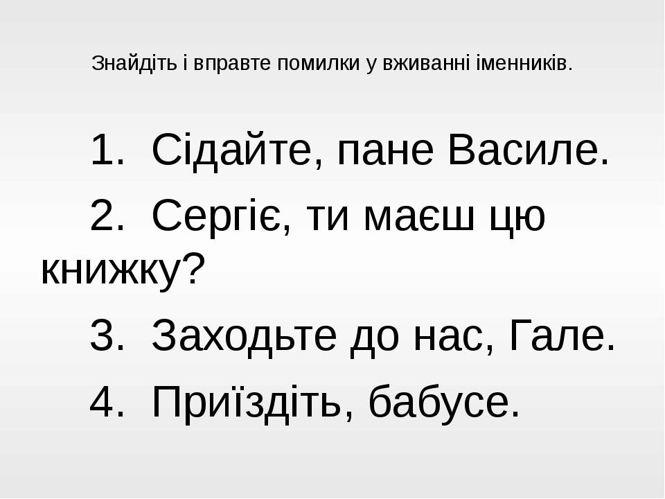 Знайдіть і вправте помилки у вживанні іменників. 1. Сідайте, пане Василе. 2...
