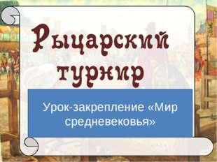 Урок-закрепление «Мир средневековья» Автор: Брыкова Ольга Витальевна, методис