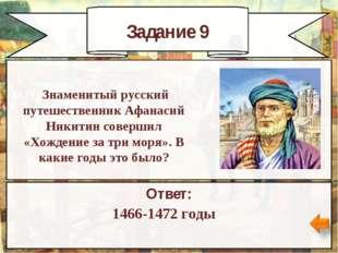 Задание 9 Ответ: 1466-1472 годы Знаменитый русский путешественник Афанасий Ни