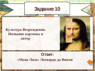 Задание 10 Ответ: «Мона Лиза» Леонардо да Винчи Культура Возрождения. Названи