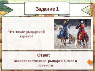 Задание 1 Ответ: Военное состязание рыцарей в силе и ловкости Что такое рыцар
