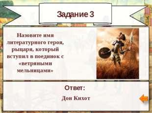 Задание 3 Ответ: Дон Кихот Назовите имя литературного героя, рыцаря, который