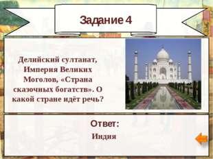 Задание 4 Ответ: Индия Делийский султанат, Империя Великих Моголов, «Страна с