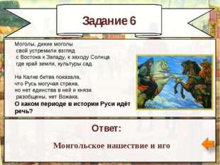 Задание 6 Ответ: Монгольское нашествие и иго Моголы, дикие моголы свой устрем