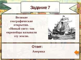 Задание 7 Ответ: Америка Великие географические открытия. «Новый свет» так ев