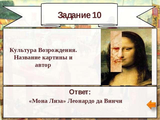 Задание 10 Ответ: «Мона Лиза» Леонардо да Винчи Культура Возрождения. Названи...
