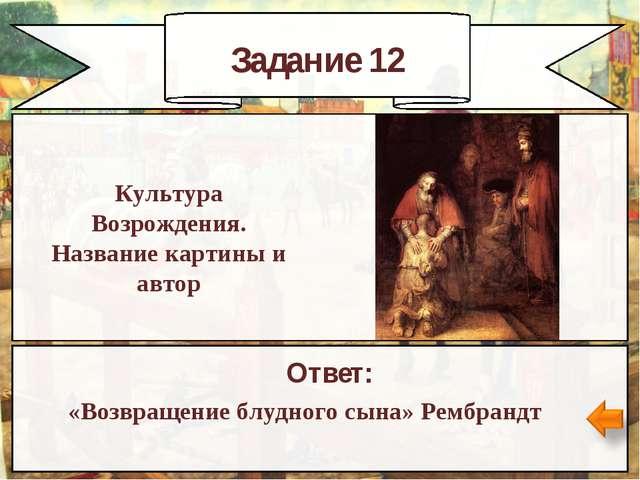 Задание 12 Ответ: «Возвращение блудного сына» Рембрандт Культура Возрождения....