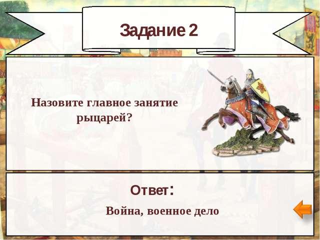 Задание 2 Назовите главное занятие рыцарей? Ответ: Война, военное дело