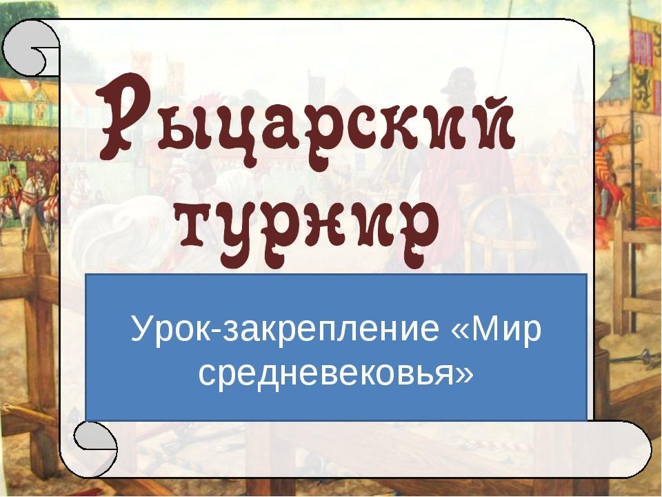 Урок-закрепление «Мир средневековья» Автор: Брыкова Ольга Витальевна, методис...